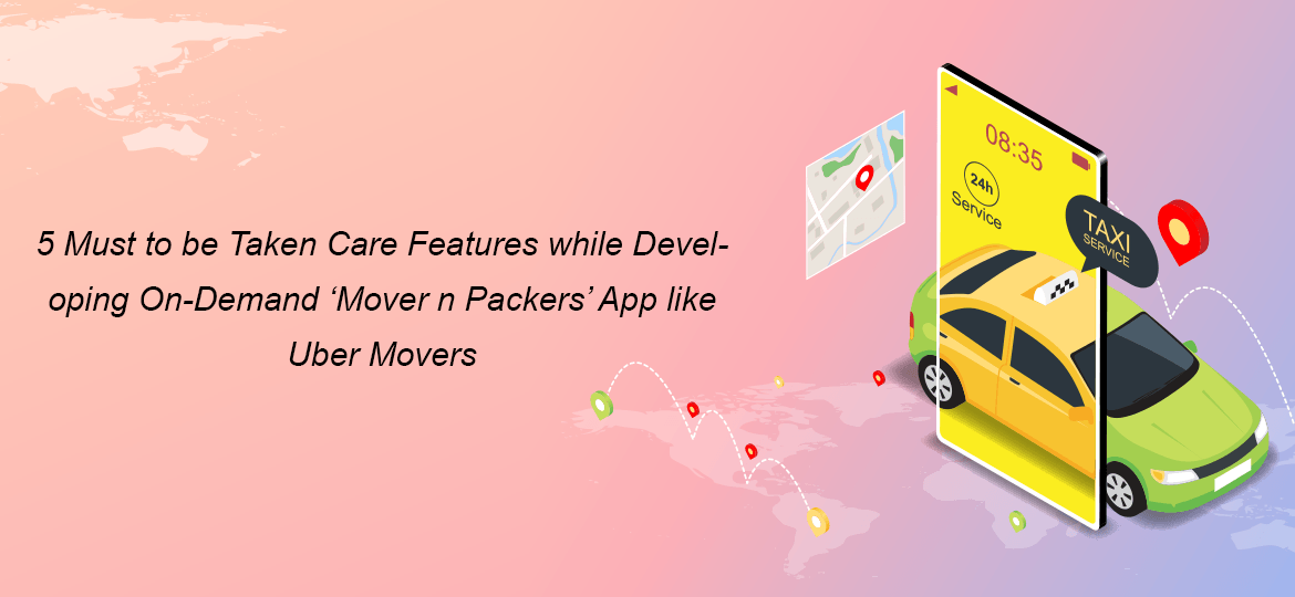 5 Must to be Taken Care Features while Developing On-Demand 'Mover n Packers' App like Uber Movers