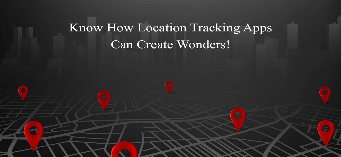 Know How Location Tracking Apps Can Create Wonders!
