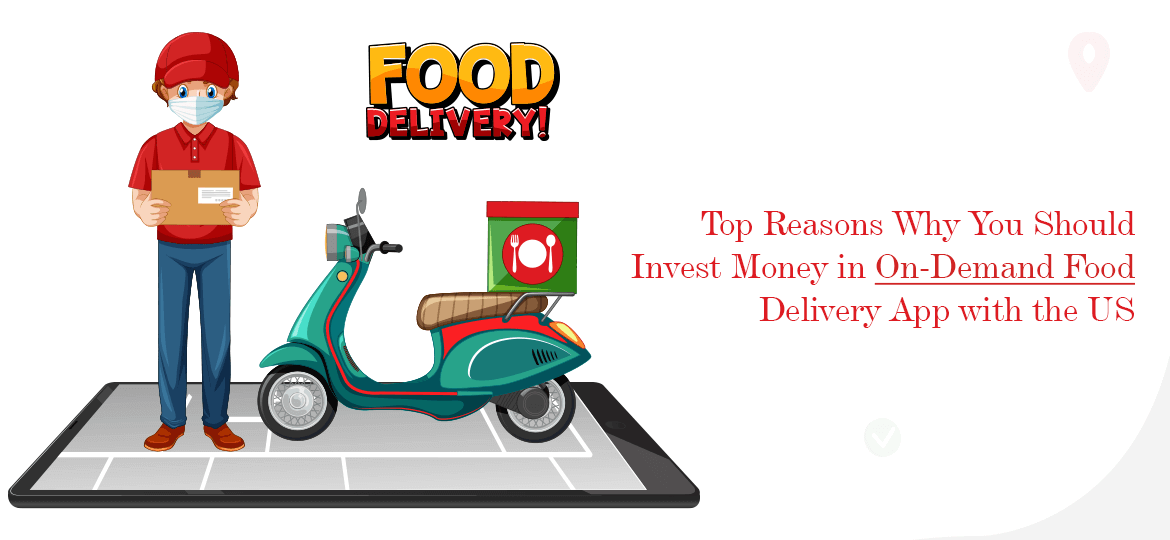 Top Reasons Why You Should Invest Money in On-Demand Food Delivery App with the US