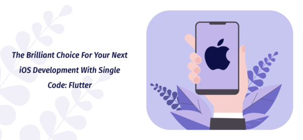 The Brilliant Choice For Your Next iOS Development With Single Code: Flutter
