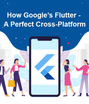 Google's Flutter – A Perfect Cross-Platform Mobile App Development: Here Are The Reasons That Make It Perfect