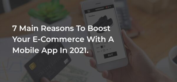 7 Main Reasons To Boost Your E-Commerce With A Mobile App In 2021