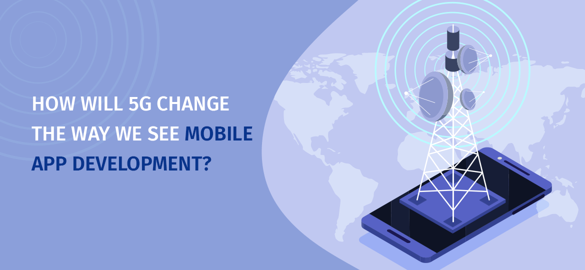 How will 5G Change The Way We See Mobile App Development?