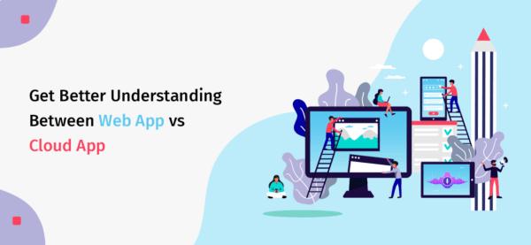 Get Better Understanding Between Web App vs Cloud App