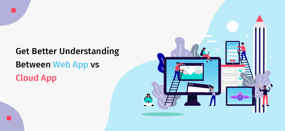 Get Better Understanding Between Web App vs Cloud App
