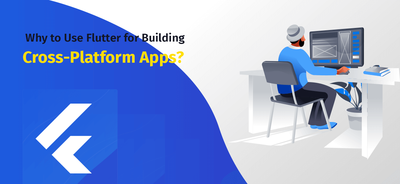 Why to Use Flutter for Building Cross-Platform Apps?