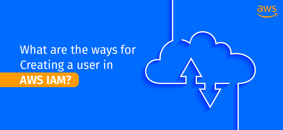 What are the ways for Creating a user in AWS IAM?