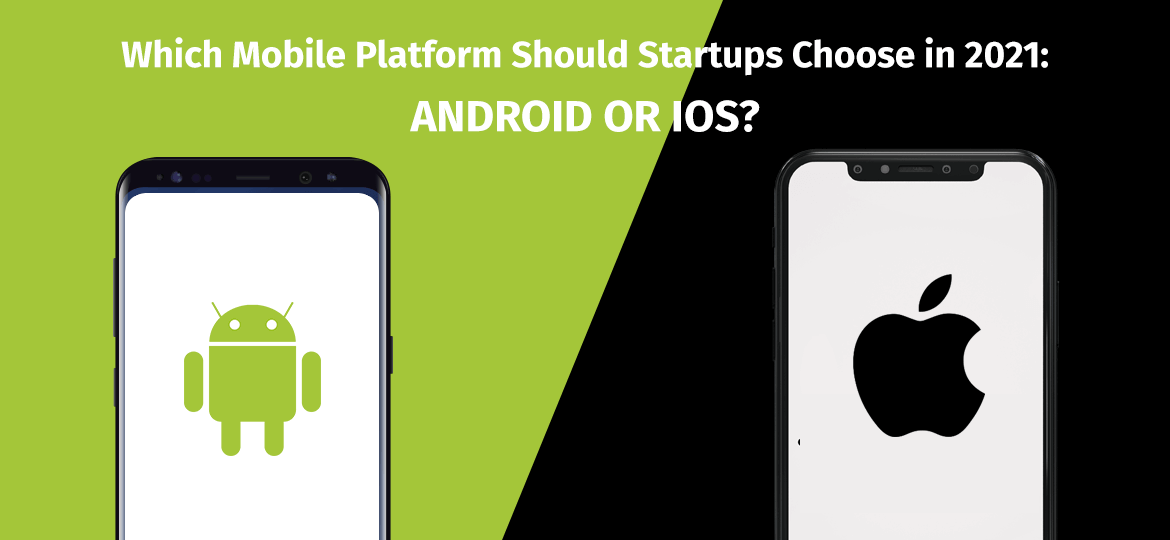 Which Mobile Platform Should Startups Choose In 2021: Android Or IOS?